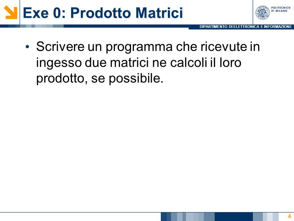 DIPARTIMENTO DI ELETTRONICA E INFORMAZIONE Exe 0: Prodotto Matrici Scrivere un programma che ricevute in ingesso due matrici ne calcoli il loro prodotto, se possibile.