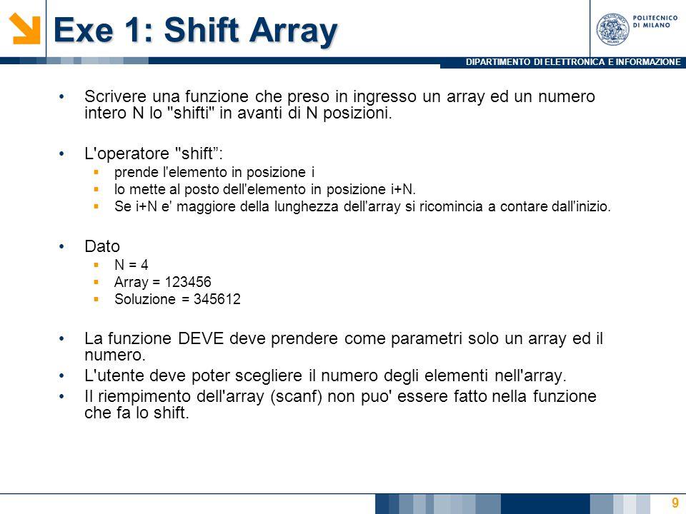 DIPARTIMENTO DI ELETTRONICA E INFORMAZIONE Exe 1: Shift Array Scrivere una funzione che preso in ingresso un array ed un numero intero N lo shifti in avanti di N posizioni.