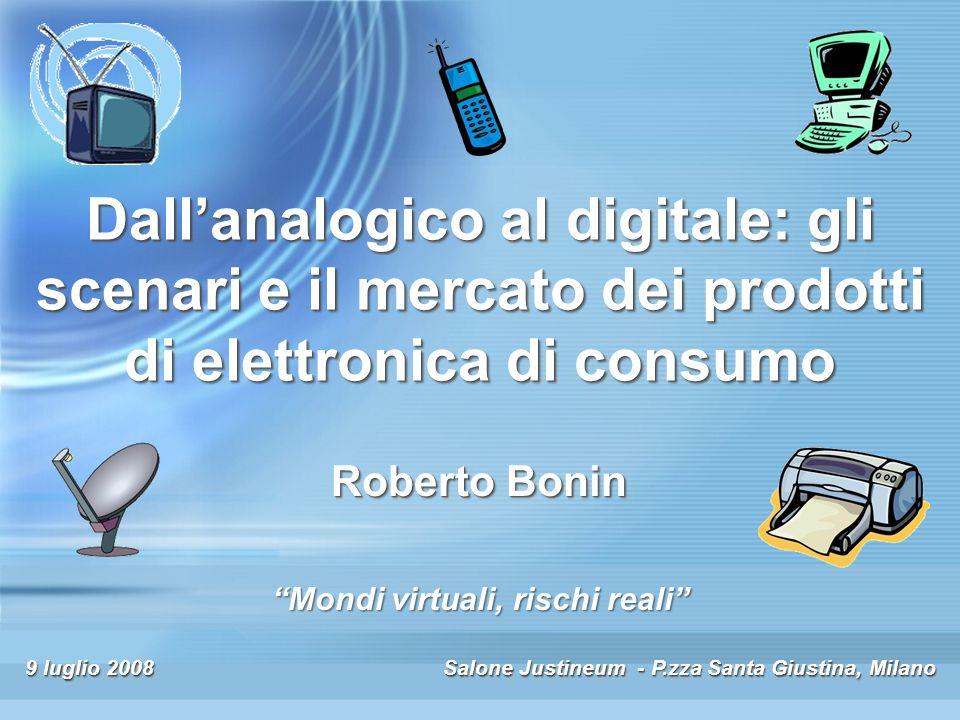 9 luglio 2008 Salone Justineum - P.zza Santa Giustina, Milano Dall'analogico al digitale: gli scenari e il mercato dei prodotti di elettronica di consumo Roberto Bonin Mondi virtuali, rischi reali