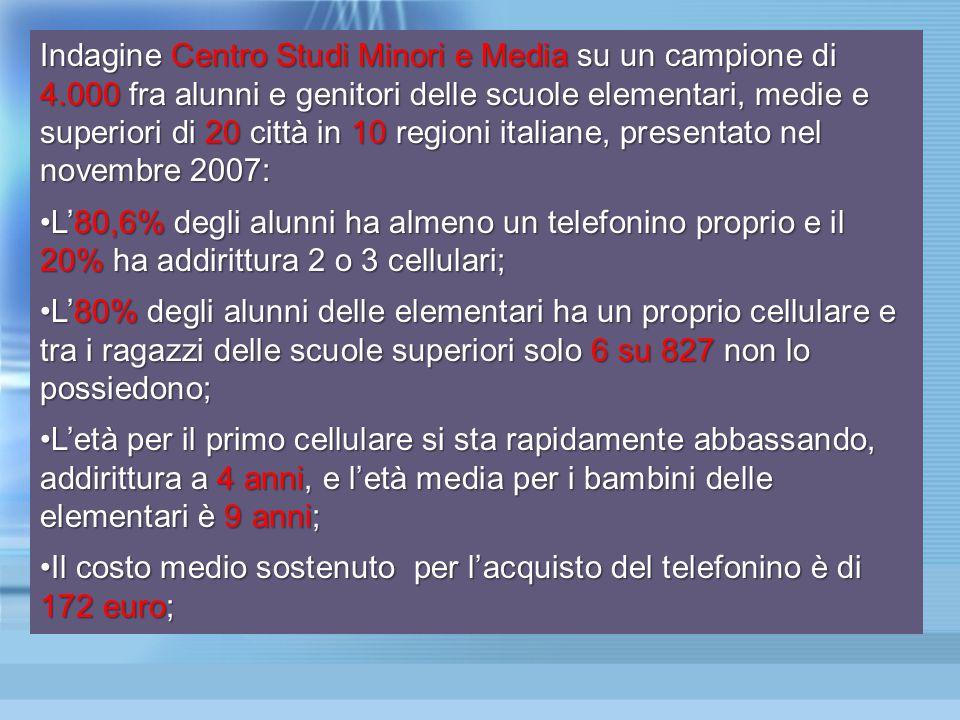 Indagine Centro Studi Minori e Media su un campione di 4.000 fra alunni e genitori delle scuole elementari, medie e superiori di 20 città in 10 regioni italiane, presentato nel novembre 2007: L'80,6% degli alunni ha almeno un telefonino proprio e il 20% ha addirittura 2 o 3 cellulari;L'80,6% degli alunni ha almeno un telefonino proprio e il 20% ha addirittura 2 o 3 cellulari; L'80% degli alunni delle elementari ha un proprio cellulare e tra i ragazzi delle scuole superiori solo 6 su 827 non lo possiedono;L'80% degli alunni delle elementari ha un proprio cellulare e tra i ragazzi delle scuole superiori solo 6 su 827 non lo possiedono; L'età per il primo cellulare si sta rapidamente abbassando, addirittura a 4 anni, e l'età media per i bambini delle elementari è 9 anni;L'età per il primo cellulare si sta rapidamente abbassando, addirittura a 4 anni, e l'età media per i bambini delle elementari è 9 anni; Il costo medio sostenuto per l'acquisto del telefonino è di 172 euro;Il costo medio sostenuto per l'acquisto del telefonino è di 172 euro;