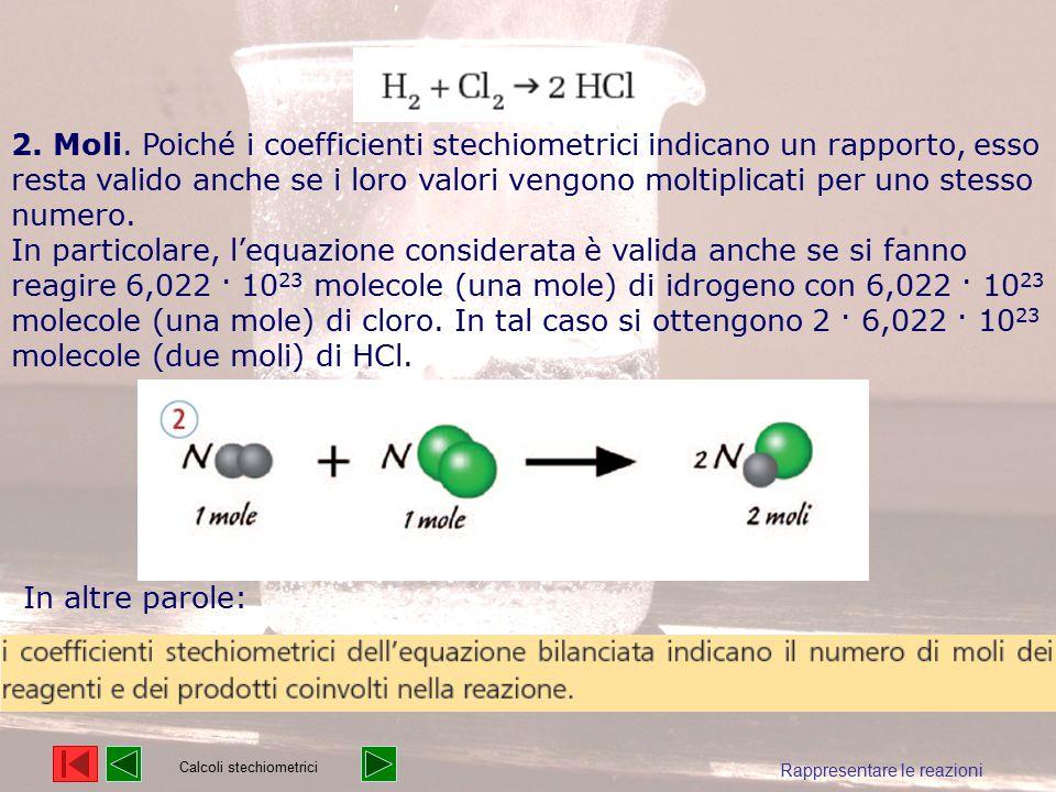 Rappresentare le reazioni 2. Moli. Poiché i coefficienti stechiometrici indicano un rapporto, esso resta valido anche se i loro valori vengono moltipl