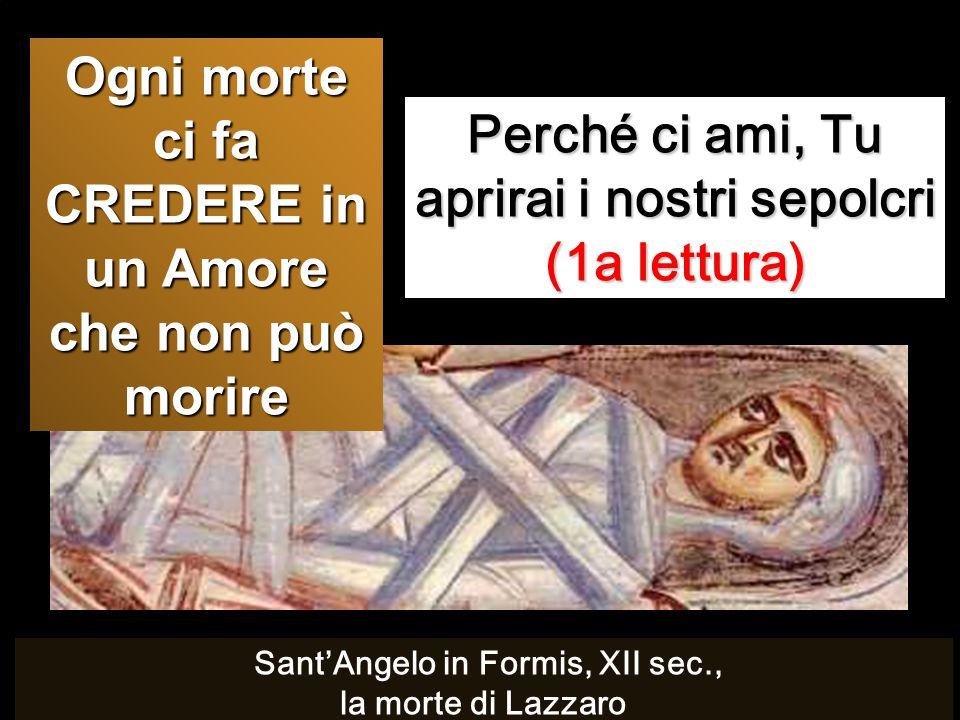 Perché ci ami, Tu aprirai i nostri sepolcri (1a lettura) Ogni morte ci fa CREDERE in un Amore che non può morire Sant'Angelo in Formis, XII sec., la m
