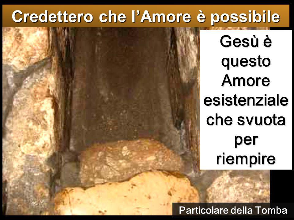 Gesù è questo Amore esistenziale che svuota per riempire Credettero che l'Amore è possibile Particolare della Tomba