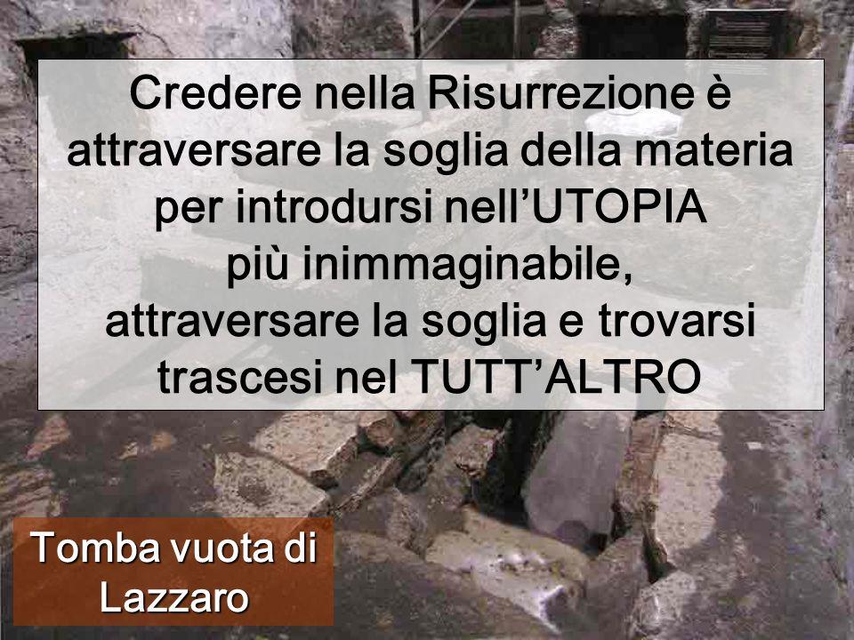 Tomba vuota di Lazzaro Credere nella Risurrezione è attraversare la soglia della materia per introdursi nell'UTOPIA più inimmaginabile, attraversare l