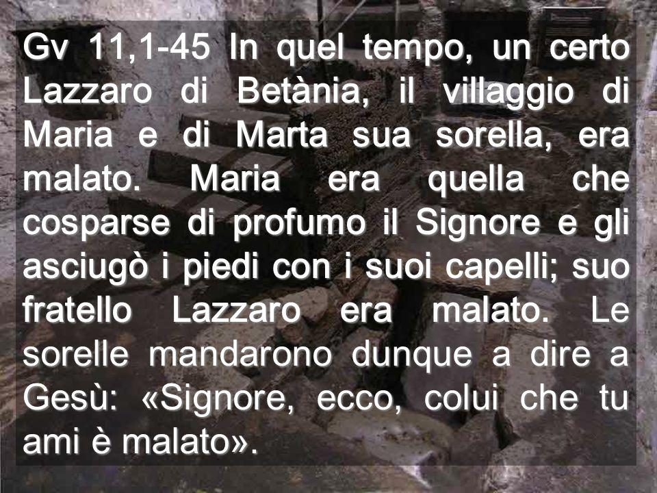 Gv 11,1-45 In quel tempo, un certo Lazzaro di Betània, il villaggio di Maria e di Marta sua sorella, era malato. Maria era quella che cosparse di prof