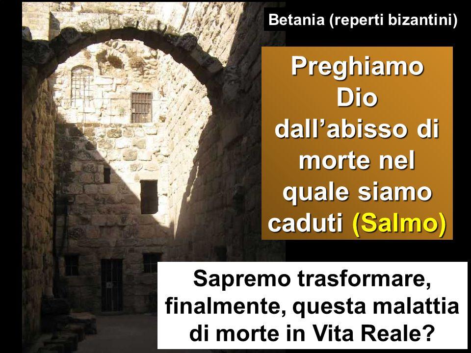 Sapremo trasformare, finalmente, questa malattia di morte in Vita Reale? Betania (reperti bizantini) Preghiamo Dio dall'abisso di morte nel quale siam
