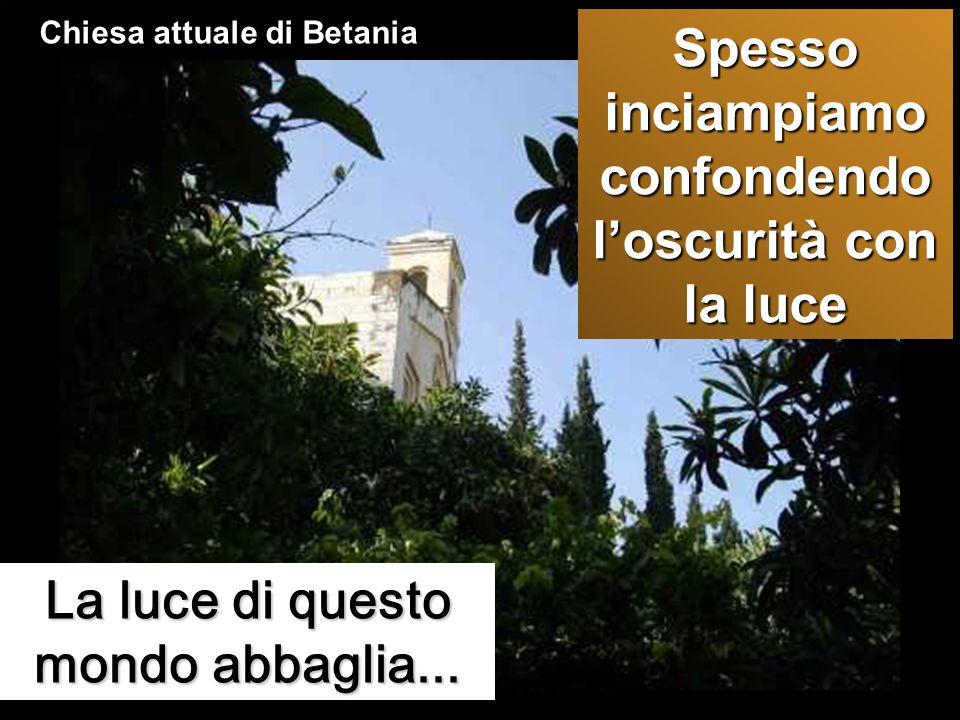 La luce di questo mondo abbaglia... Chiesa attuale di Betania Spesso inciampiamo confondendo l'oscurità con la luce