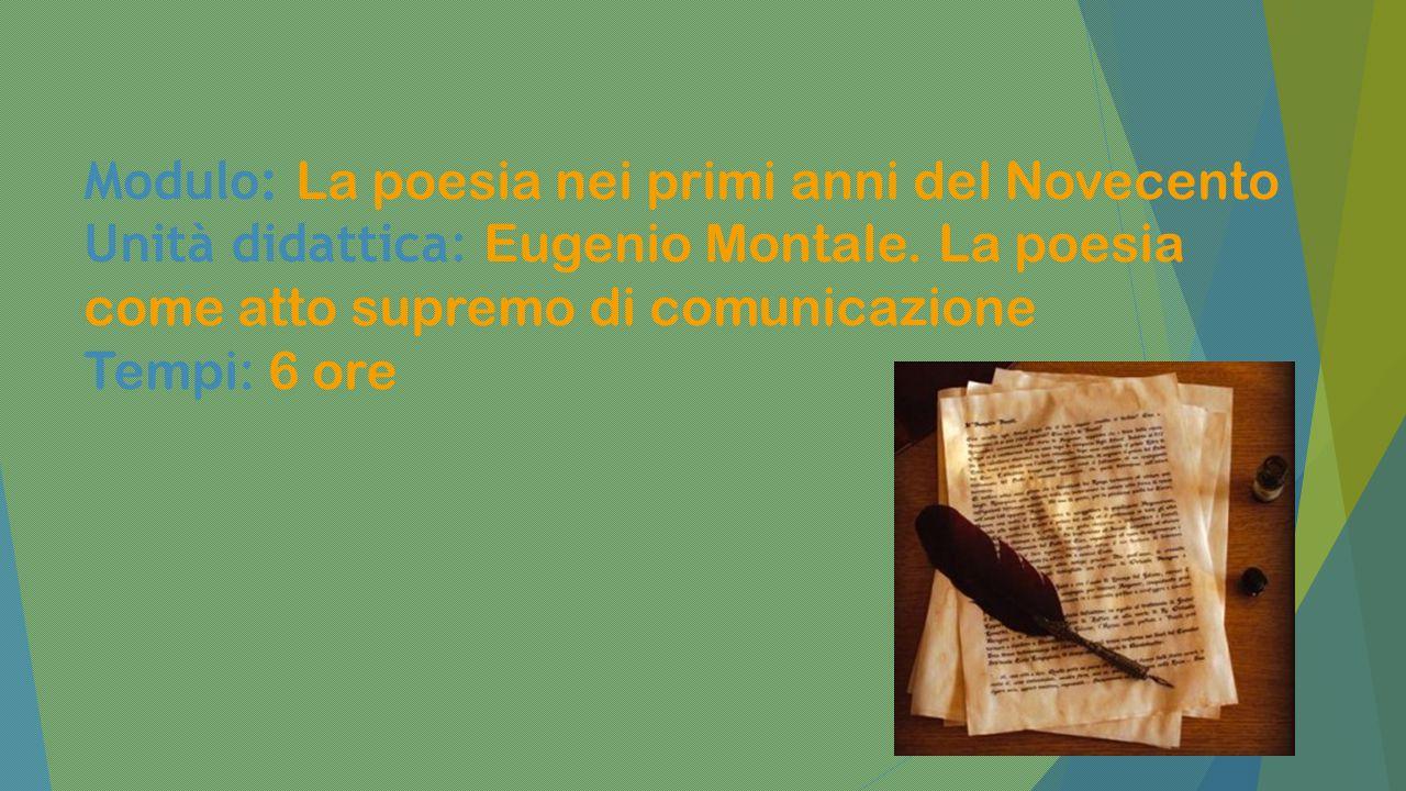 13 Modulo: La poesia nei primi anni del Novecento Unità didattica: Eugenio Montale. La poesia come atto supremo di comunicazione Tempi: 6 ore
