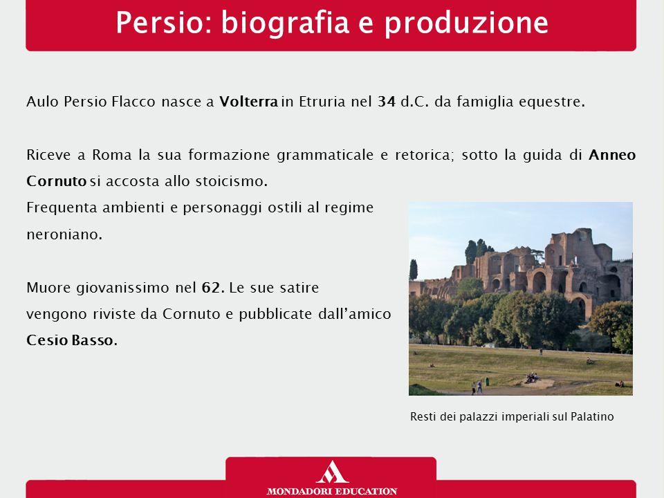 Persio: biografia e produzione Aulo Persio Flacco nasce a Volterra in Etruria nel 34 d.C. da famiglia equestre. Riceve a Roma la sua formazione gramma