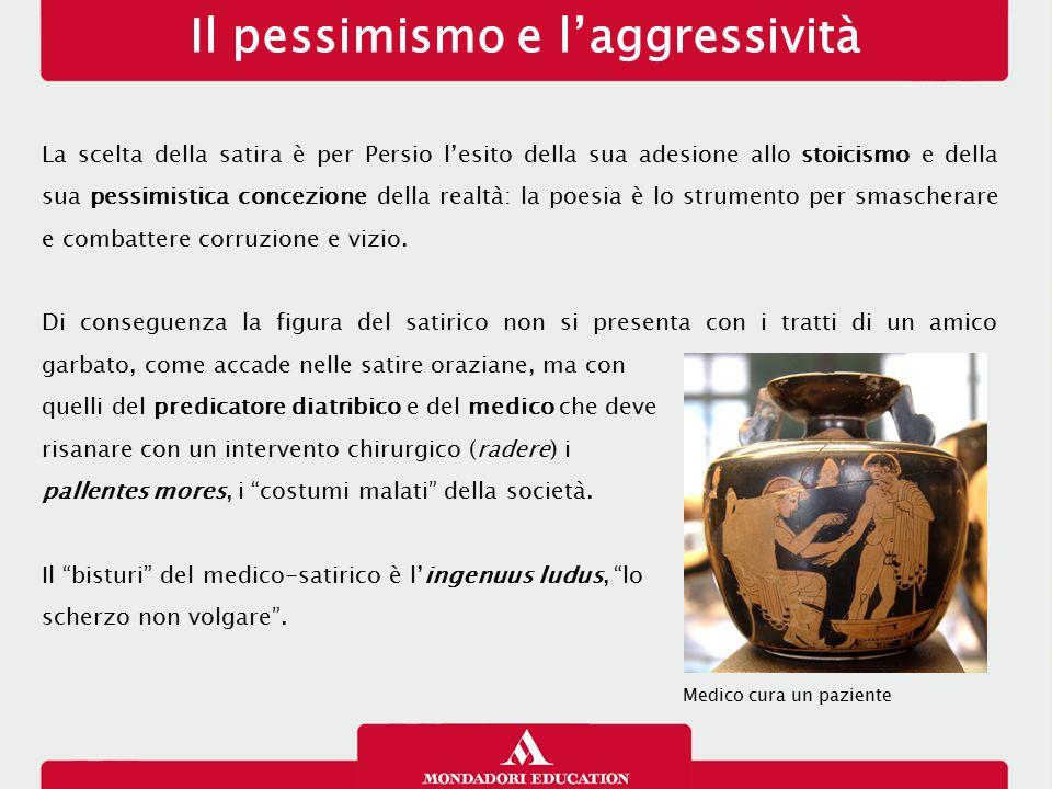 Il pessimismo e l'aggressività La scelta della satira è per Persio l'esito della sua adesione allo stoicismo e della sua pessimistica concezione della