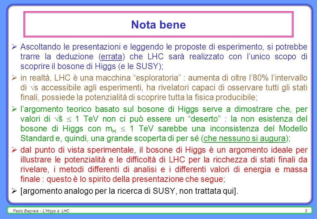 Paolo Bagnaia - L Higgs a LHC2  il bosone di Higgs nel MS;  produzione di Higgs a LHC;  decadimento ed osservabilità dell'Higgs a LHC, in funzione di m H :  m H < 150 GeV: pp  HX,H   ;  m H < 150 GeV: pp  W ± HX, ZHX, ttHX,W/Z/tt  ℓ ±, H  ;  m H < 120 GeV: pp  W ± HX, ZHX, ttHX,H  bb;  120 < m H < 150 GeV: pp  HX,H  ZZ *  4 ℓ ± ;  150 < m H < 200 GeV: pp  HX,H  WW (*),  ℓ + ℓ - ;  m H > 170 GeV: pp  HX,H  ZZ  4 ℓ ±, ℓ + ℓ - ;  m H < 300 GeV: pp  HX,H  WW, ZZ  ℓ ± jj, ℓ + ℓ - jj;  riassunto dei valori di significanza statistica.