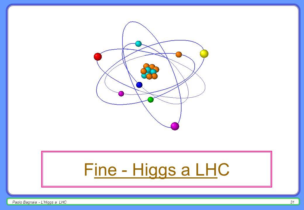 Paolo Bagnaia - L'Higgs a LHC30 arrivederci presto (nel 200?) NB – a LEP, a posteriori, la realtà è quasi sempre stata migliore della simulazione, usu