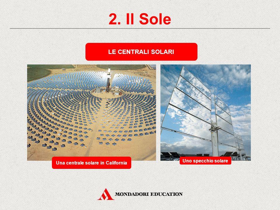 2. Il Sole Una centrale solare in California Uno specchio solare LE CENTRALI SOLARI