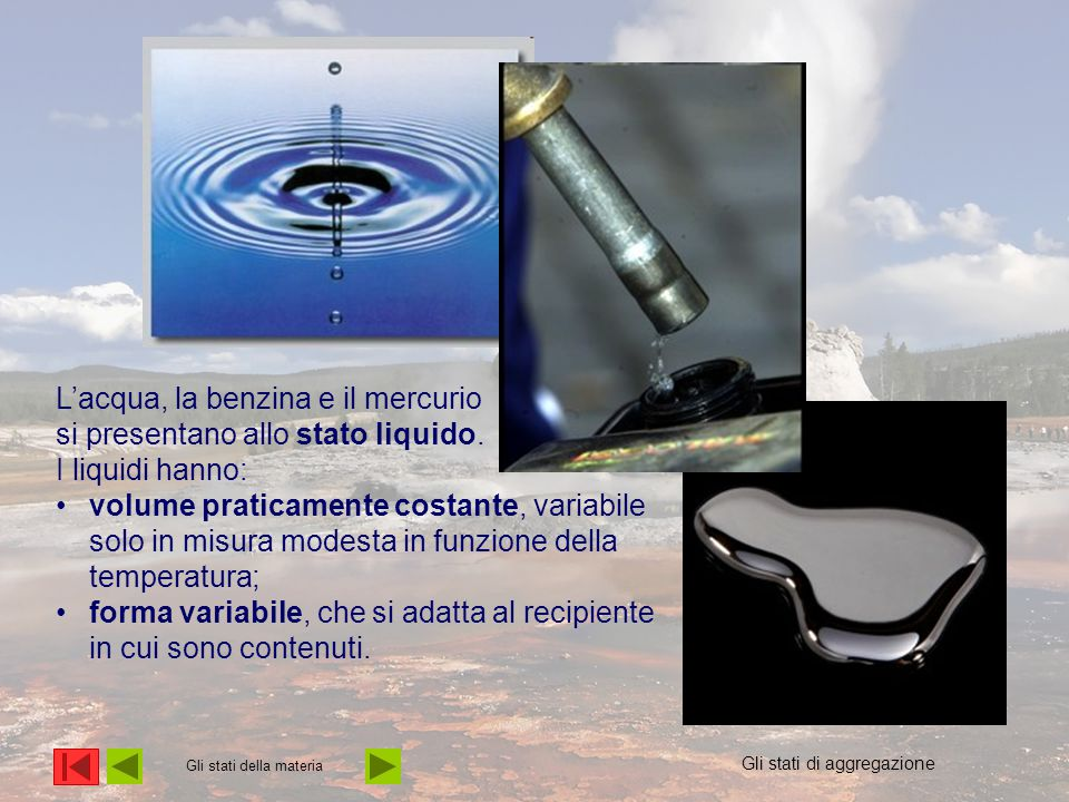 Gli stati della materia L'acqua, la benzina e il mercurio si presentano allo stato liquido. I liquidi hanno: volume praticamente costante, variabile s