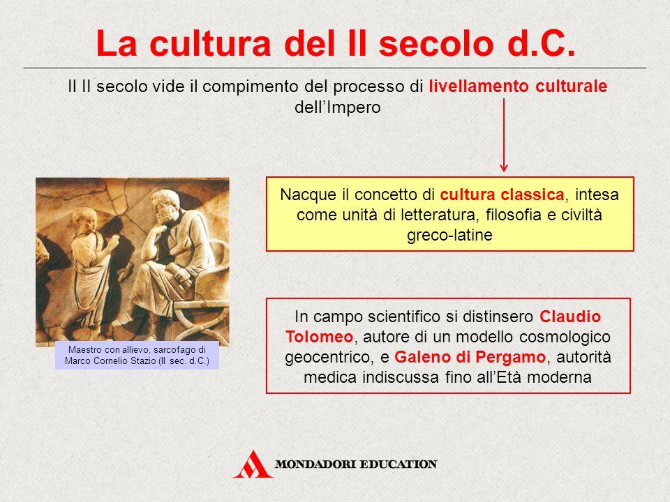 La cultura del II secolo d.C. Il II secolo vide il compimento del processo di livellamento culturale dell'Impero In campo scientifico si distinsero Cl
