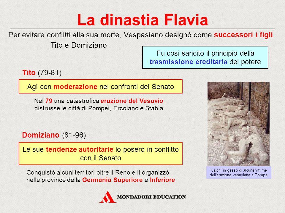 La dinastia Flavia Per evitare conflitti alla sua morte, Vespasiano designò come successori i figli Tito e Domiziano Le sue tendenze autoritarie lo po
