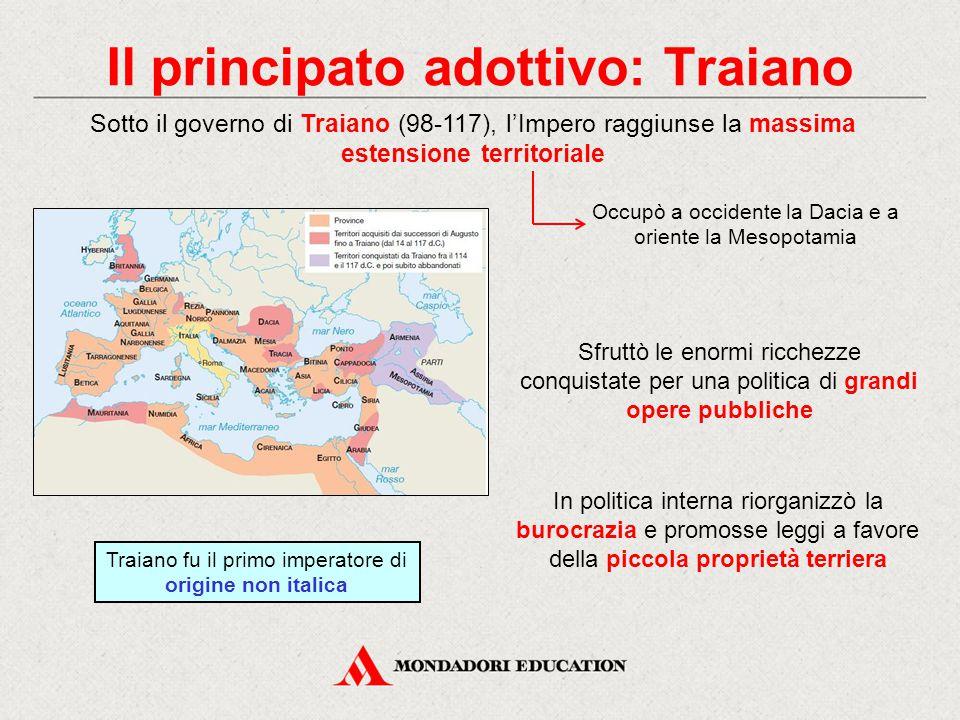 Il principato adottivo: Traiano Traiano fu il primo imperatore di origine non italica In politica interna riorganizzò la burocrazia e promosse leggi a