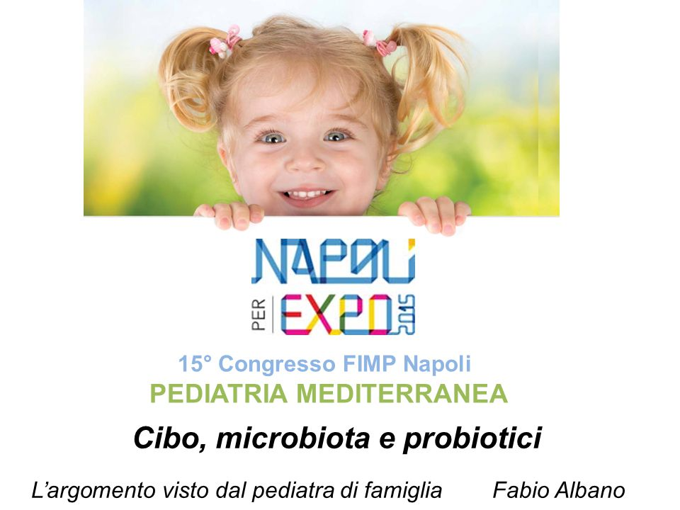 15° Congresso FIMP Napoli PEDIATRIA MEDITERRANEA Cibo, microbiota e probiotici L'argomento visto dal pediatra di famiglia Fabio Albano
