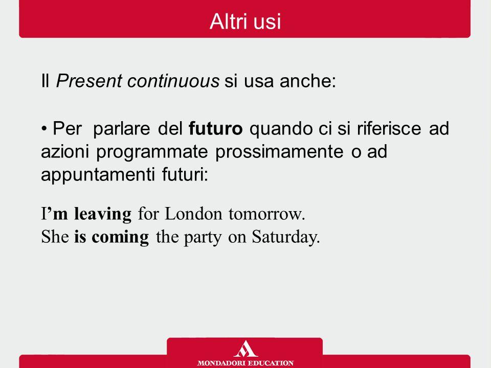 Il Present continuous si usa anche: Per parlare del futuro quando ci si riferisce ad azioni programmate prossimamente o ad appuntamenti futuri: I'm leaving for London tomorrow.