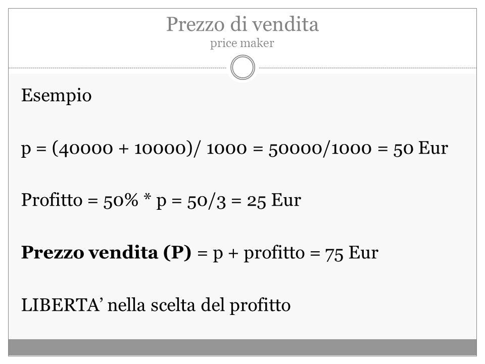 Prezzo di vendita price maker Esempio p = (40000 + 10000)/ 1000 = 50000/1000 = 50 Eur Profitto = 50% * p = 50/3 = 25 Eur Prezzo vendita (P) = p + profitto = 75 Eur LIBERTA' nella scelta del profitto