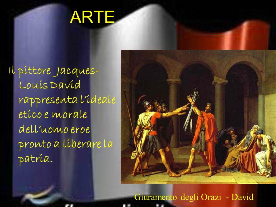 ARTE Il pittore Jacques- Louis David rappresenta l'ideale etico e morale dell'uomo eroe pronto a liberare la patria. Giuramento degli Orazi - David -