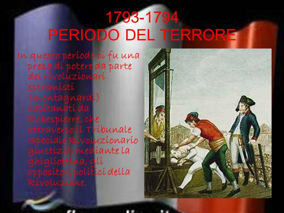 1793-1794 PERIODO DEL TERRORE In questo periodo ci fu una presa di potere da parte dei rivoluzionari estremisti (montagnardi) capitanati da Robespierre, che attraverso il Tribunale Speciale Rivoluzionario giustiziò, mediante la ghigliottina, gli oppositori politici della Rivoluzione.