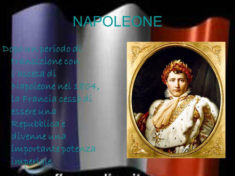 NAPOLEONE Dopo un periodo di transizione con l'ascesa di Napoleone nel 1804, la Francia cessò di essere una Repubblica e divenne una importante potenza imperiale.