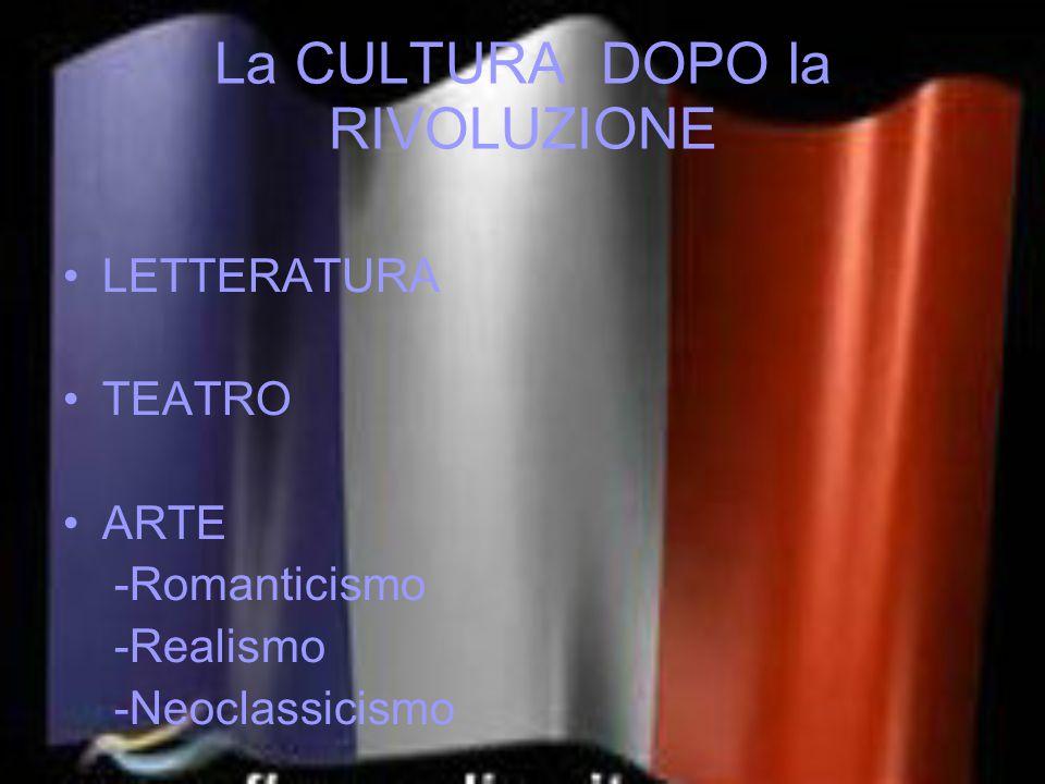 La CULTURA DOPO la RIVOLUZIONE LETTERATURA TEATRO ARTE -Romanticismo -Realismo -Neoclassicismo
