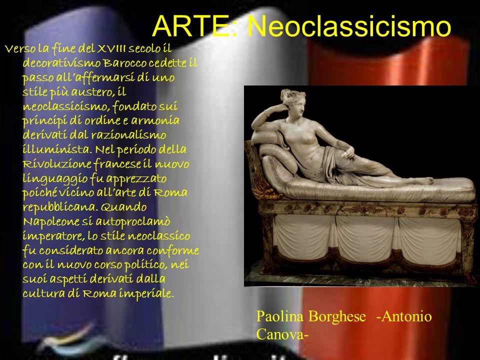 ARTE: Neoclassicismo Verso la fine del XVIII secolo il decorativismo Barocco cedette il passo all'affermarsi di uno stile più austero, il neoclassicismo, fondato sui principi di ordine e armonia derivati dal razionalismo illuminista.