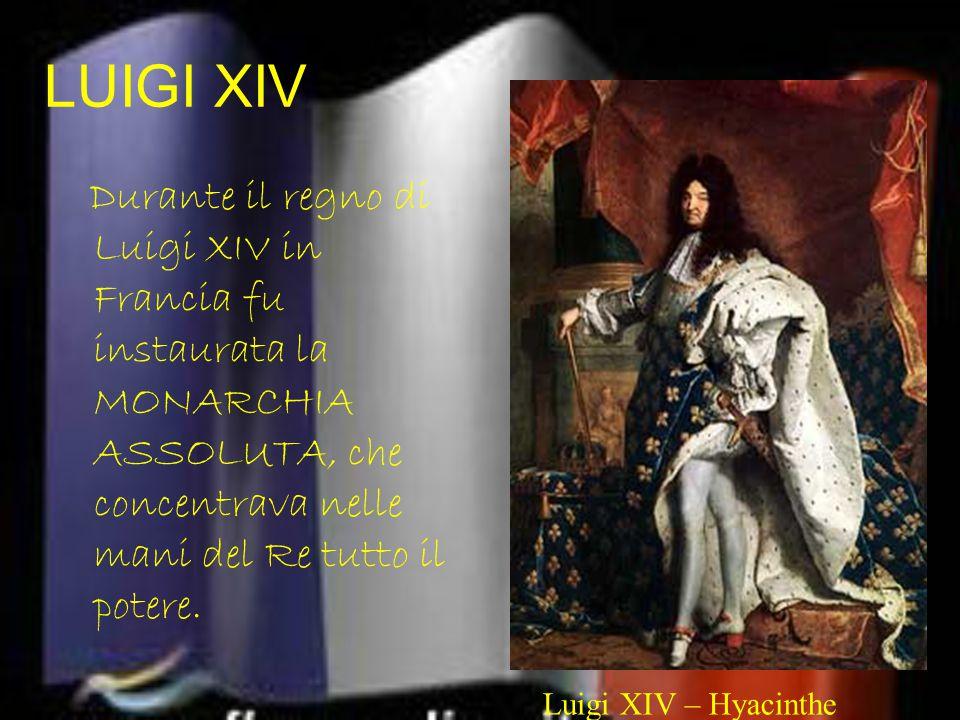 LUIGI XIV Durante il regno di Luigi XIV in Francia fu instaurata la MONARCHIA ASSOLUTA, che concentrava nelle mani del Re tutto il potere.