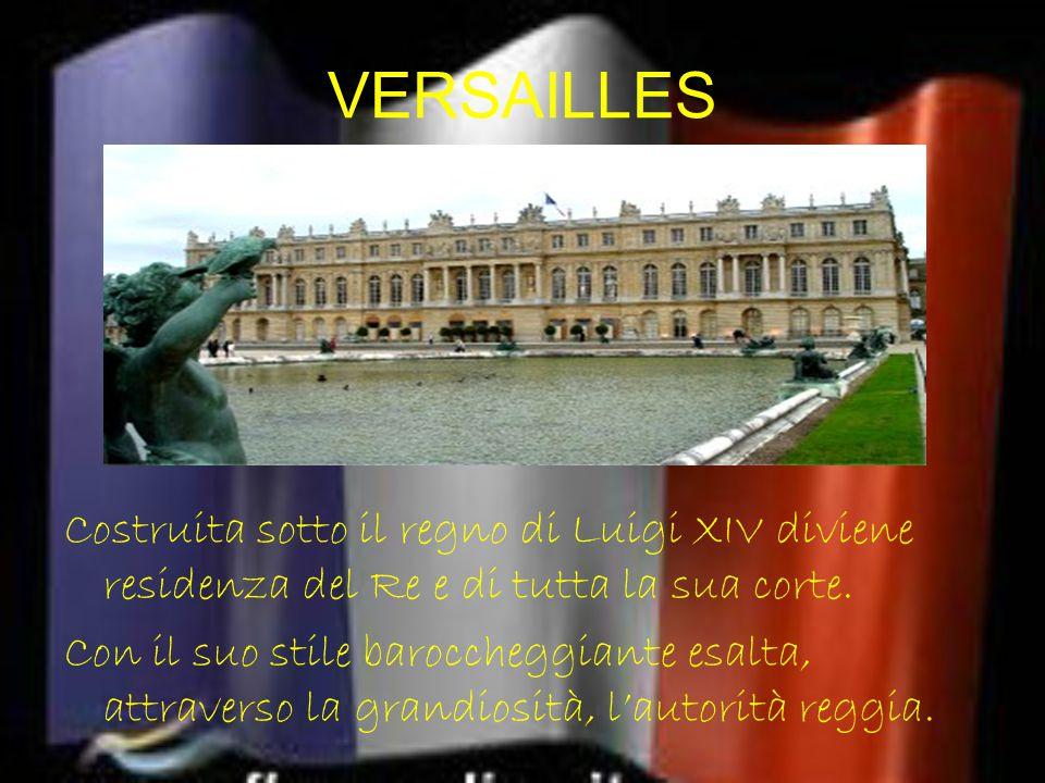 VERSAILLES Costruita sotto il regno di Luigi XIV diviene residenza del Re e di tutta la sua corte. Con il suo stile baroccheggiante esalta, attraverso