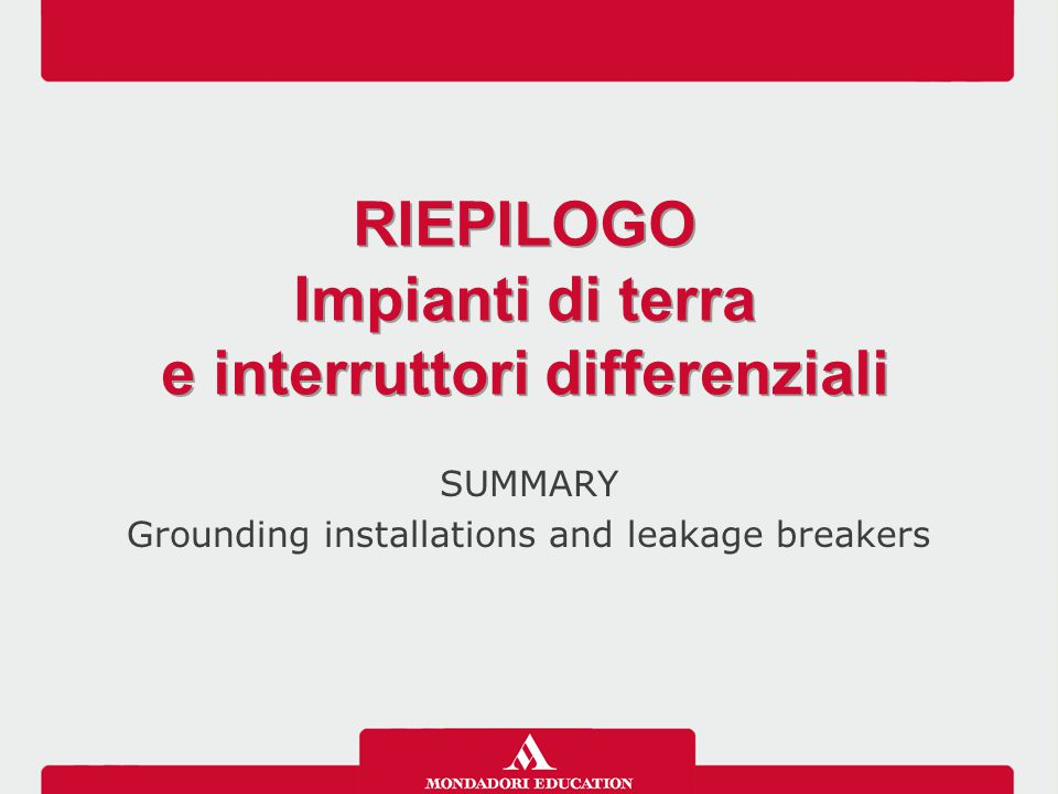 SUMMARY Grounding installations and leakage breakers RIEPILOGO Impianti di terra e interruttori differenziali RIEPILOGO Impianti di terra e interruttori differenziali