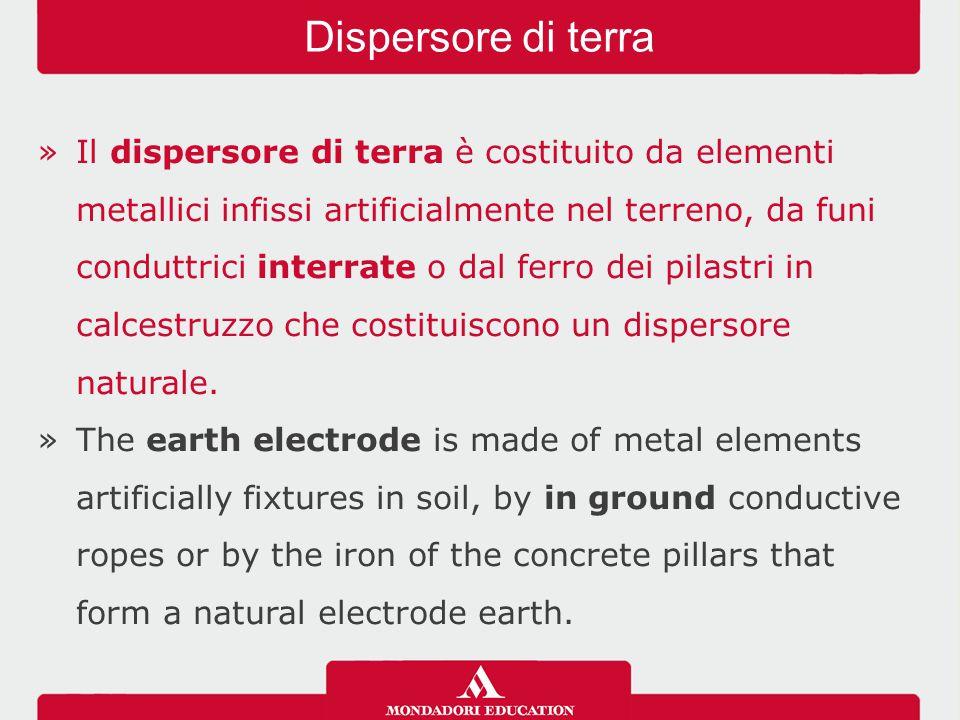 »Il dispersore di terra è costituito da elementi metallici infissi artificialmente nel terreno, da funi conduttrici interrate o dal ferro dei pilastri in calcestruzzo che costituiscono un dispersore naturale.