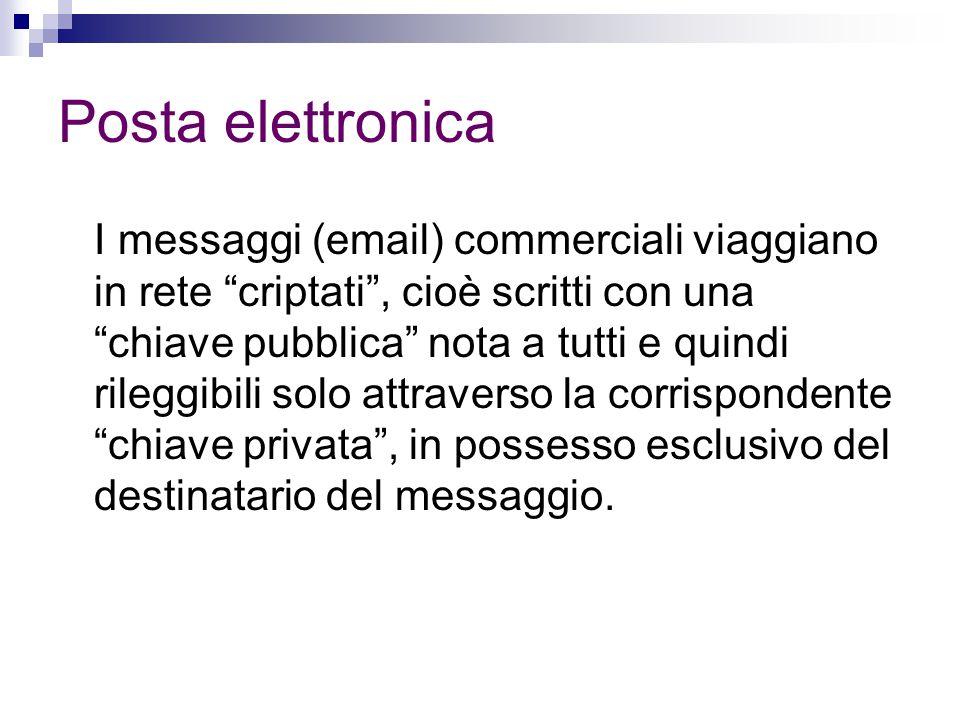 Posta elettronica I messaggi (email) commerciali viaggiano in rete criptati , cioè scritti con una chiave pubblica nota a tutti e quindi rileggibili solo attraverso la corrispondente chiave privata , in possesso esclusivo del destinatario del messaggio.