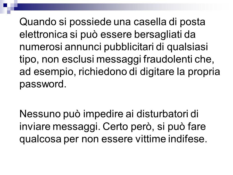 Quando si possiede una casella di posta elettronica si può essere bersagliati da numerosi annunci pubblicitari di qualsiasi tipo, non esclusi messaggi fraudolenti che, ad esempio, richiedono di digitare la propria password.