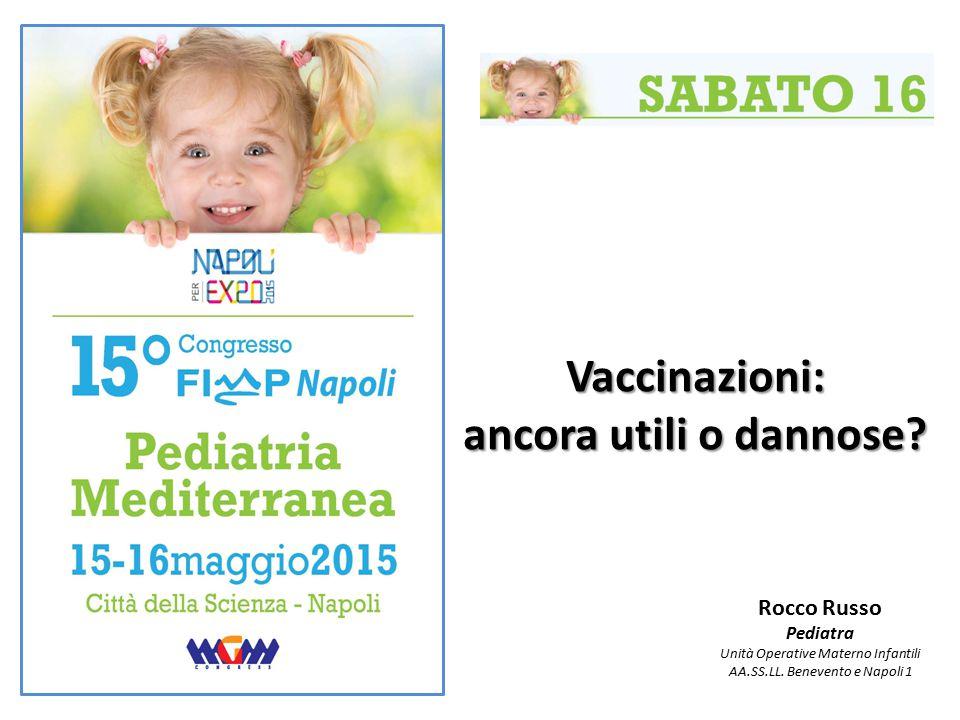 Vaccinazioni: ancora utili o dannose? Rocco Russo Pediatra Unità Operative Materno Infantili AA.SS.LL. Benevento e Napoli 1