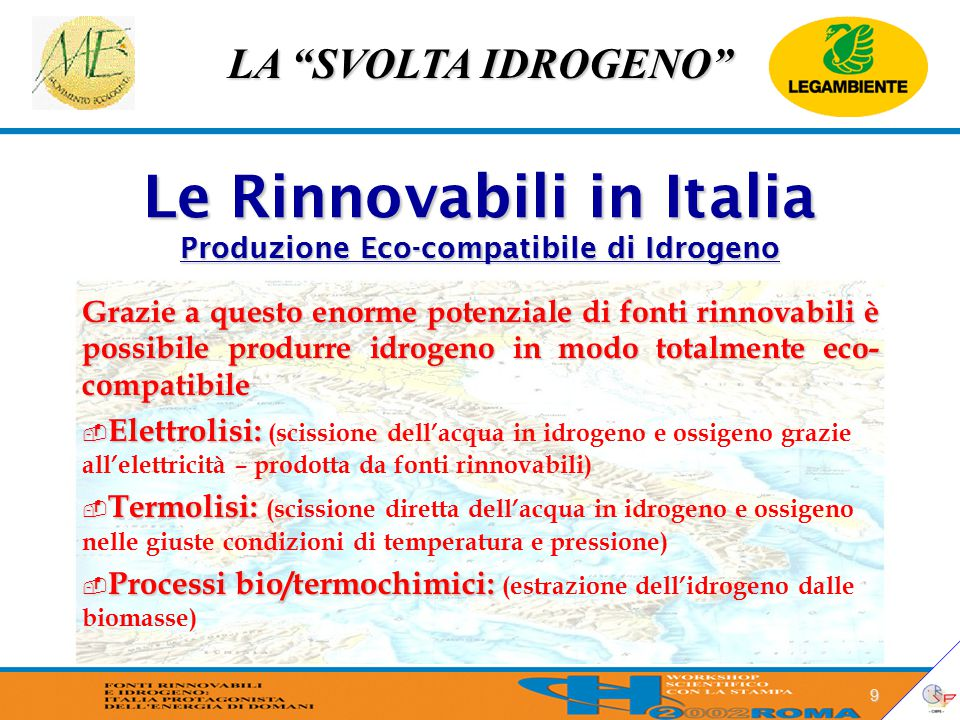 LA SVOLTA IDROGENO 9 Le Rinnovabili in Italia Produzione Eco-compatibile di Idrogeno Grazie a questo enorme potenziale di fonti rinnovabili è possibile produrre idrogeno in modo totalmente eco- compatibile  Elettrolisi:  Elettrolisi: (scissione dell'acqua in idrogeno e ossigeno grazie all'elettricità – prodotta da fonti rinnovabili)  Termolisi:  Termolisi: (scissione diretta dell'acqua in idrogeno e ossigeno nelle giuste condizioni di temperatura e pressione)  Processi bio/termochimici:  Processi bio/termochimici: (estrazione dell'idrogeno dalle biomasse)