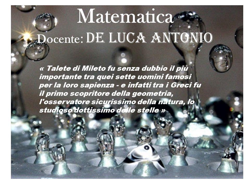 Matematica Docente : De Luca Antonio « Talete di Mileto fu senza dubbio il più importante tra quei sette uomini famosi per la loro sapienza - e infatt
