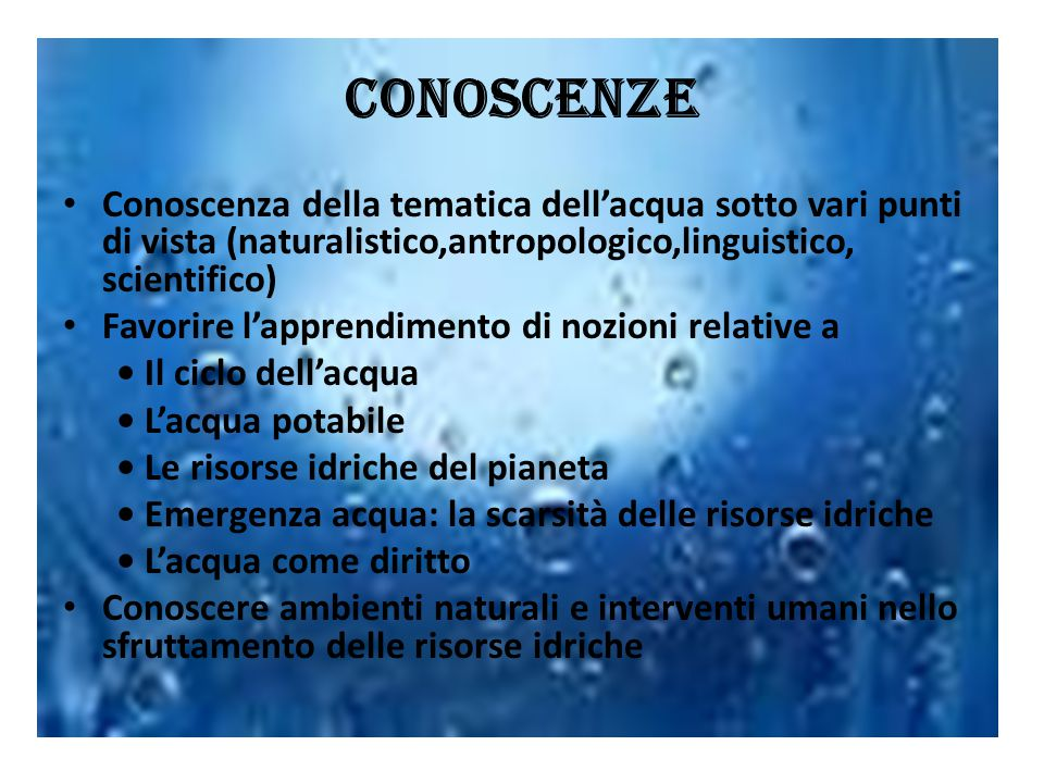 Conoscenze Conoscenza della tematica dell'acqua sotto vari punti di vista (naturalistico,antropologico,linguistico, scientifico) Favorire l'apprendime