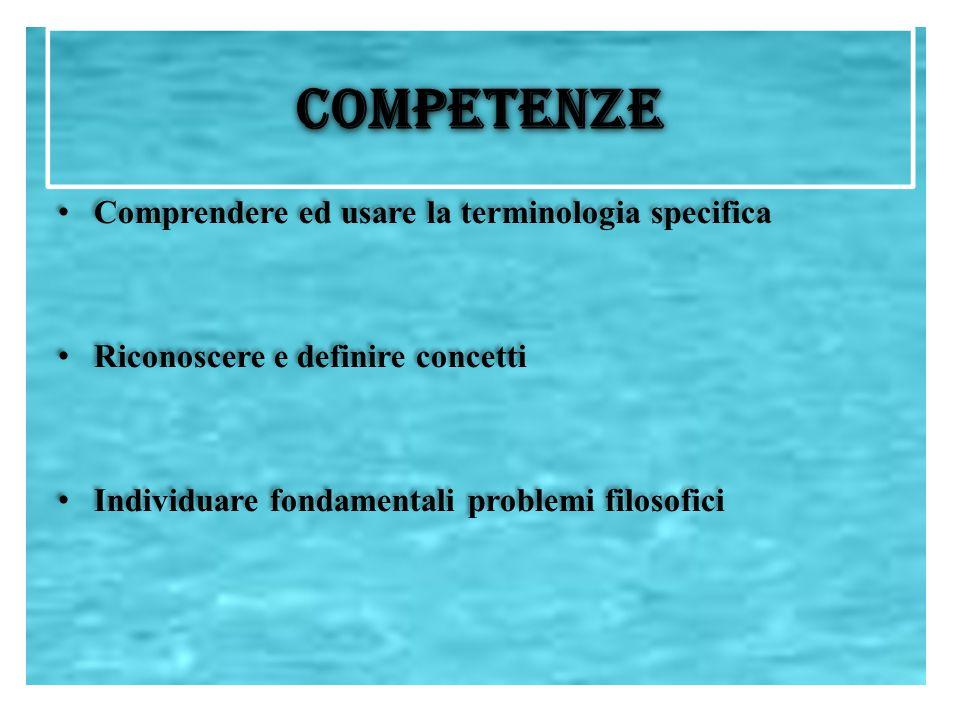 COMPETENZE Comprendere ed usare la terminologia specifica Riconoscere e definire concetti Individuare fondamentali problemi filosofici Comprendere ed