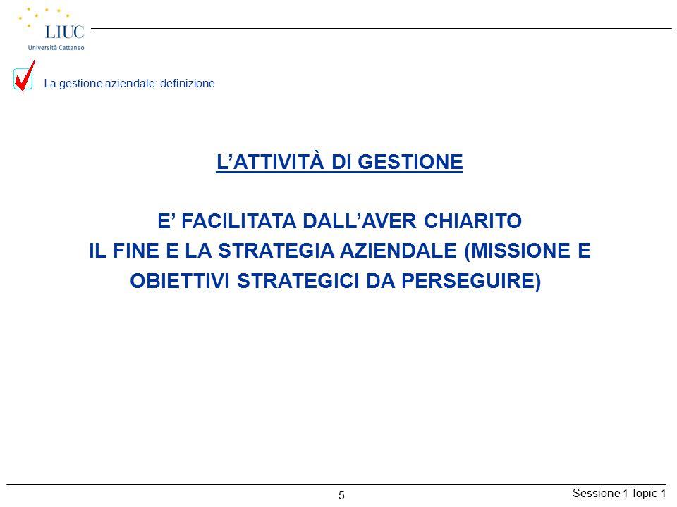 Sessione 1 Topic 1 5 La gestione aziendale: definizione L'ATTIVITÀ DI GESTIONE E' FACILITATA DALL'AVER CHIARITO IL FINE E LA STRATEGIA AZIENDALE (MISSIONE E OBIETTIVI STRATEGICI DA PERSEGUIRE)