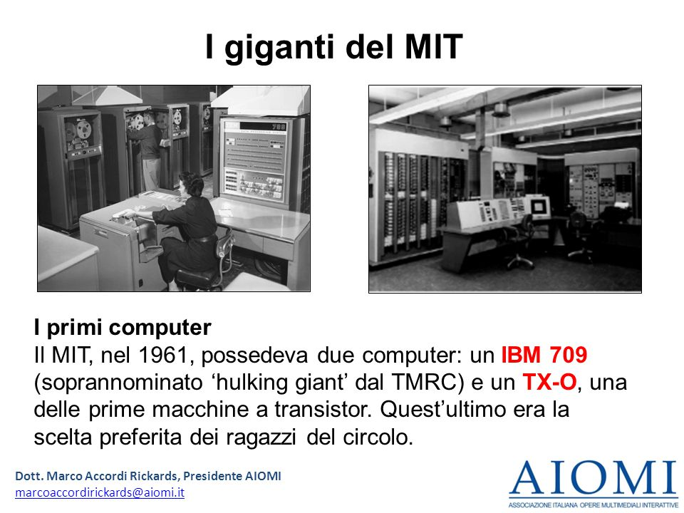Dott. Marco Accordi Rickards, Presidente AIOMI marcoaccordirickards@aiomi.it I primi computer Il MIT, nel 1961, possedeva due computer: un IBM 709 (so
