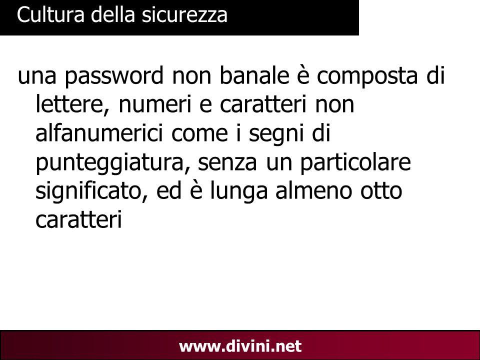 00 AN 30 www.divini.net Cultura della sicurezza una password non banale è composta di lettere, numeri e caratteri non alfanumerici come i segni di punteggiatura, senza un particolare significato, ed è lunga almeno otto caratteri