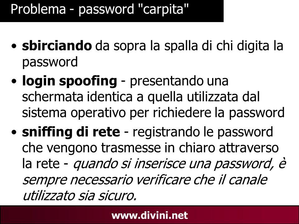 00 AN 32 www.divini.net Problema - password carpita sbirciando da sopra la spalla di chi digita la password login spoofing - presentando una schermata identica a quella utilizzata dal sistema operativo per richiedere la password sniffing di rete - registrando le password che vengono trasmesse in chiaro attraverso la rete - quando si inserisce una password, è sempre necessario verificare che il canale utilizzato sia sicuro.