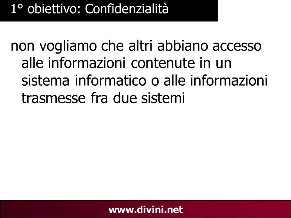 00 AN 5 www.divini.net 1° obiettivo: Confidenzialità non vogliamo che altri abbiano accesso alle informazioni contenute in un sistema informatico o alle informazioni trasmesse fra due sistemi