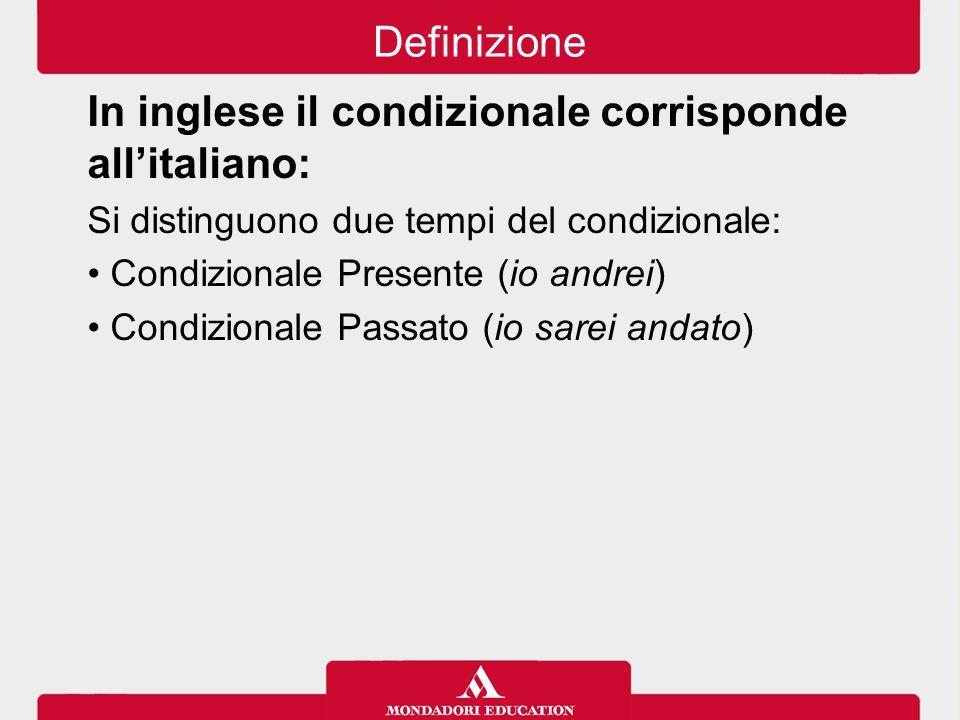 In inglese il condizionale corrisponde all'italiano: Si distinguono due tempi del condizionale: Condizionale Presente (io andrei) Condizionale Passato