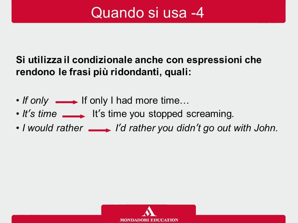 Si utilizza il condizionale anche con espressioni che rendono le frasi più ridondanti, quali: If only If only I had more time… It's time It's time you