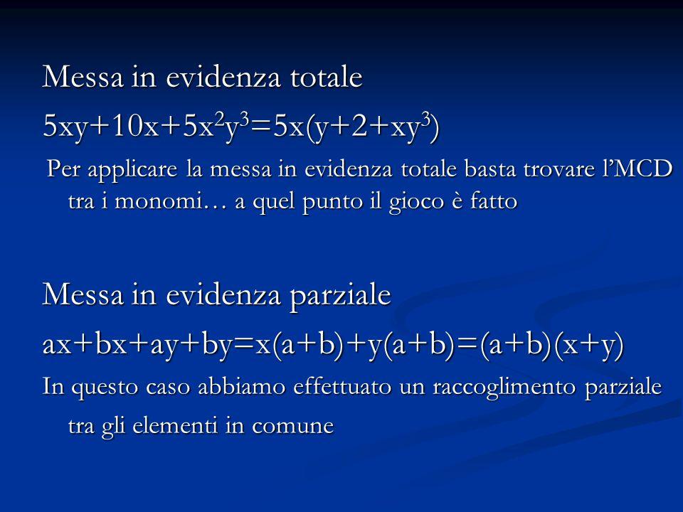 Messa in evidenza totale 5xy+10x+5x 2 y 3 =5x(y+2+xy 3 ) Per applicare la messa in evidenza totale basta trovare l'MCD tra i monomi… a quel punto il gioco è fatto Per applicare la messa in evidenza totale basta trovare l'MCD tra i monomi… a quel punto il gioco è fatto Messa in evidenza parziale ax+bx+ay+by=x(a+b)+y(a+b)=(a+b)(x+y) In questo caso abbiamo effettuato un raccoglimento parziale tra gli elementi in comune