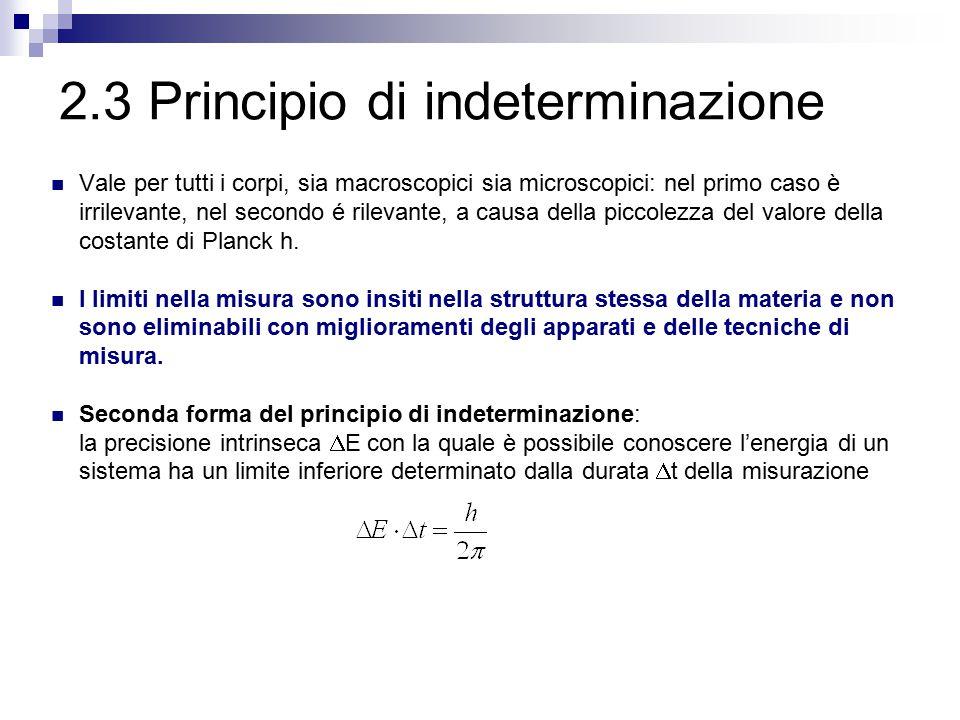 2.3 Principio di indeterminazione Vale per tutti i corpi, sia macroscopici sia microscopici: nel primo caso è irrilevante, nel secondo é rilevante, a