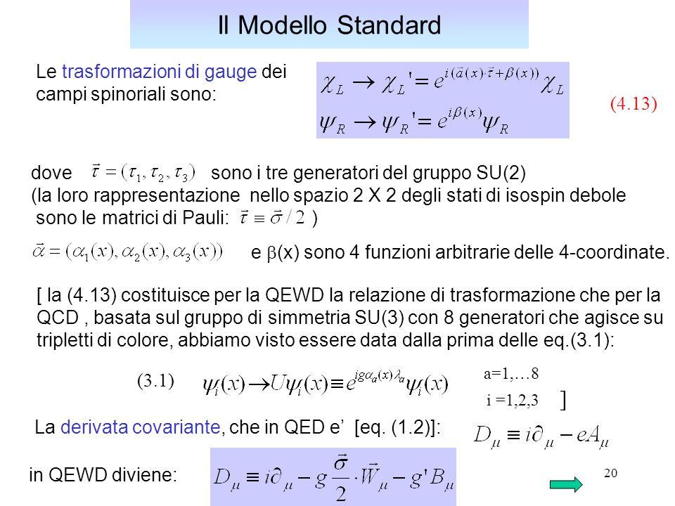 20 Le trasformazioni di gauge dei campi spinoriali sono: Il Modello Standard dove sono i tre generatori del gruppo SU(2) (la loro rappresentazione nello spazio 2 X 2 degli stati di isospin debole sono le matrici di Pauli: ) (4.13) e  (x) sono 4 funzioni arbitrarie delle 4-coordinate.